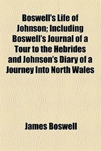 Boswell's Life of Johnson; Including Boswell's Journal of a Tour to the Hebrides and Johnson's…