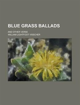 Book Blue Grass Ballads, and Other Verse by William Lightfoot Visscher