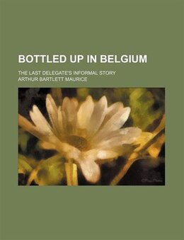 Book Bottled Up In Belgium; The Last Delegate's Informal Story by Arthur Bartlett Maurice
