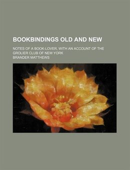Book Bookbindings Old And New; Notes Of A Book-lover, With An Account Of The Grolier Club Of New York by Brander Matthews