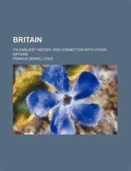 Book Britain; Its Earliest History And Connection With Other Nations by Francis Sewell Cole