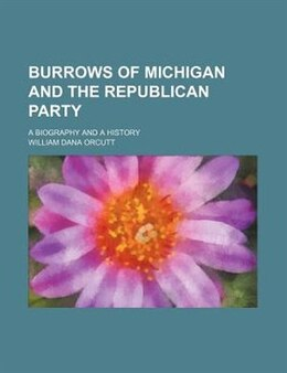 Book Burrows Of Michigan And The Republican Party (volume 2); A Biography And A History by William Dana Orcutt