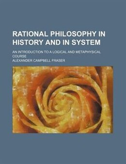 Book Rational Philosophy In History And In System; An Introduction To A Logical And Metaphysical Course by Alexander Campbell Fraser