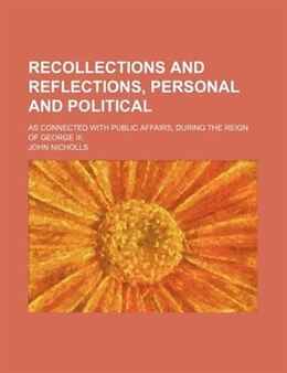 Book Recollections And Reflections, Personal And Political (volume 2); As Connected With Public Affairs… by John Nicholls
