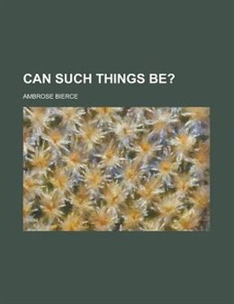Book Can Such Things Be? by Ambrose Bierce