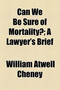 Book Can We Be Sure Of Mortality?; A Lawyer's Brief by William Atwell Cheney