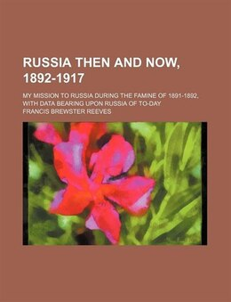 Book Russia Then And Now, 1892-1917; My Mission To Russia During The Famine Of 1891-1892, With Data… by Francis Brewster Reeves