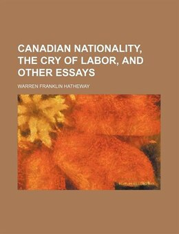Book Canadian Nationality, The Cry Of Labor, And Other Essays by Warren Franklin Hatheway