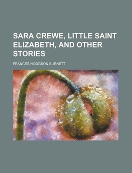 Book Sara Crewe, Little Saint Elizabeth, And Other Stories by Frances Hodgson Burnett