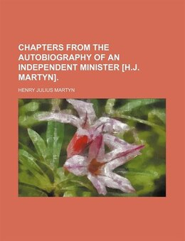 Book Chapters from The autobiography of an Independent minister [H.J. Martyn]. by Henry Julius Martyn