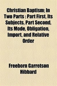 Book Christian Baptism; In Two Parts  Part First, Its Subjects, Part Second, Its Mode, Obligation… by Freeborn Garretson Hibbard
