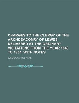 Book Charges To The Clergy Of The Archdeaconry Of Lewes, Delivered At The Ordinary Visitations From The… by Julius Charles Hare