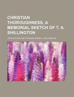 Book Christian thoroughness, a memorial sketch of T. A. Shillington by John Dwyer