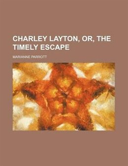 Book Charley Layton, Or, The Timely Escape: or, The timely escape by Marianne Parrott