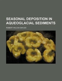 Book Seasonal Deposition In Aqueoglacial Sediments by Robert Wilcox Sayles