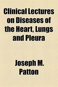 Book Clinical Lectures on Diseases of the Heart, Lungs and Pleura by Joseph Mcintyre Patton