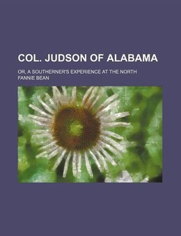 Book Col. Judson Of Alabama; Or, A Southerner's Experience At The North by Fannie Bean