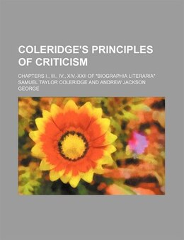 "Book Coleridge's Principles Of Criticism; Chapters I., Iii., Iv., Xiv.-xxii Of ""biographia Literaria"" by Samuel Taylor Coleridge"