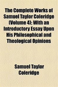 Book The Complete Works Of Samuel Taylor Coleridge Volume 4; With An Introductory Essay Upon His… by Samuel Taylor Coleridge