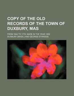 Book Copy Of The Old Records Of The Town Of Duxbury, Mas; From 1642 To 1770. Made In The Year 1892 by Duxbury Duxbury