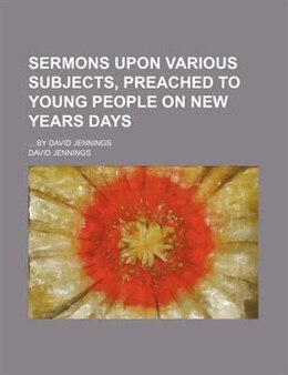 Book Sermons Upon Various Subjects, Preached To Young People On New Years Days; By David Jennings by David Jennings