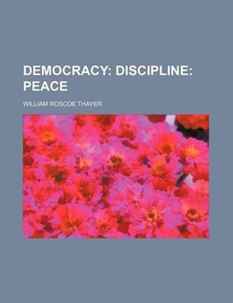 Book Democracy;  Discipline Peace: Discipline: Peace by William Roscoe Thayer
