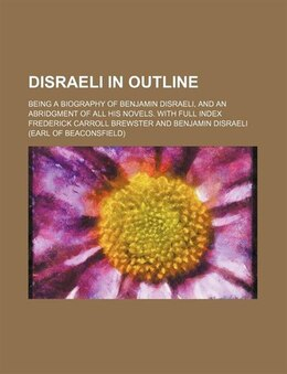Book Disraeli In Outline; Being A Biography Of Benjamin Disraeli, And An Abridgment Of All His Novels… by Frederick Carroll Brewster