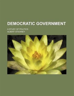 Book Democratic Government; A Study Of Politics by Albert Stickney