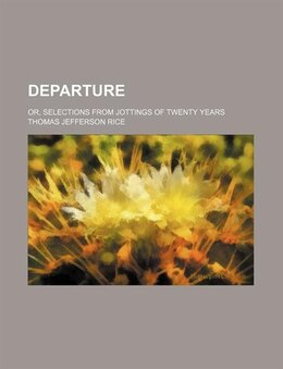 Book Departure; Or, Selections From Jottings Of Twenty Years by Thomas Jefferson Rice