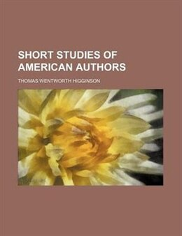 Book Short Studies Of American Authors by Thomas Wentworth Higginson