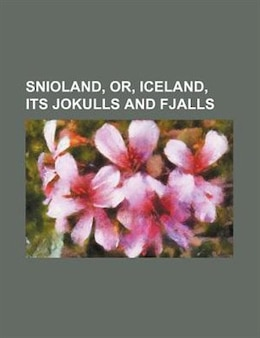 Book Snioland, Or, Iceland, Its Jokulls And Fjalls by William Lord Watts