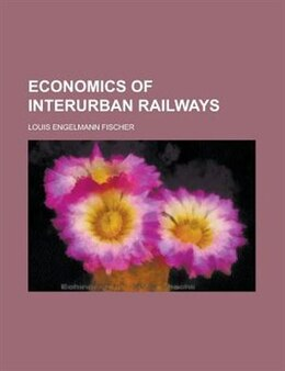 Book Economics of Interurban Railways by Louis Engelmann Fischer