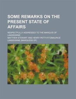 Book Some Remarks On The Present State Of Affairs; Respectfully Addressed To The Marquis Of Lansdowne by Matthew Stewart