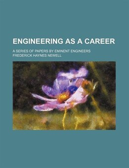 Book Engineering As A Career; A Series Of Papers By Eminent Engineers by Frederick Haynes Newell
