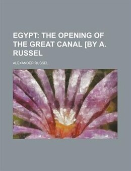 Book Egypt;  The Opening Of The Great Canal [by A. Russel: the opening of the great canal [by A. Russel by Alexander Russel