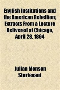Book English Institutions and the American Rebellion by Julian Monson Sturtevant