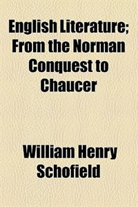 Book English Literature; From the Norman Conquest to Chaucer by William Henry Schofield