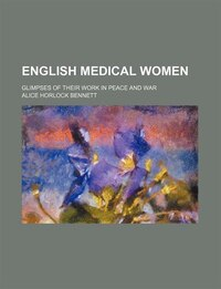 English Medical Women; Glimpses Of Their Work In Peace And War