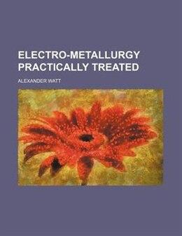 Book Electro-metallurgy Practically Treated by Alexander Watt