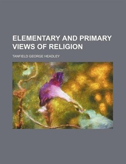 Book Elementary and primary views of religion by Tanfield George Headley