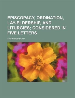 Book Episcopacy, Ordination, Lay-eldership, And Liturgies; Considered In Five Letters by Archibald Boyd