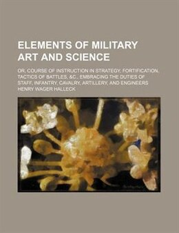 Book Elements of military art and science; or, Course of instruction in strategy, fortification, tactics… by Henry Wager Halleck