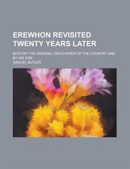 Book Erewhon Revisited Twenty Years Later; Both By The Original Discoverer Of The Country And By His Son by Samuel Butler