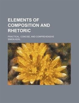 Book Elements Of Composition And Rhetoric; Practical, Concise, And Comprehensive by Simon Kerl
