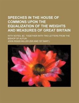Book Speeches In The House Of Commons Upon The Equalization Of The Weights And Measures Of Great Britain… by John Riggs Miller