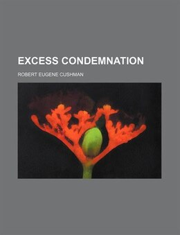 Book Excess Condemnation by Robert Eugene Cushman