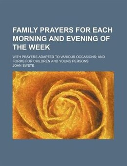 Book Family Prayers For Each Morning And Evening Of The Week; With Prayers Adapted To Various Occasions… by John Swete