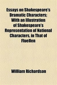 Book Essays On Shakespeare's Dramatic Characters, With An Illustration Of Shakespeare's Representation… by William Richardson