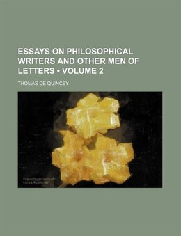 Book Essays On Philosophical Writers And Other Men Of Letters (volume 2) by Thomas De Quincey