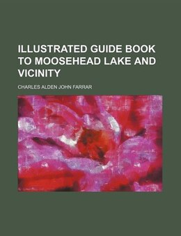 Book Illustrated Guide Book To Moosehead Lake And Vicinity by Charles Alden John Farrar